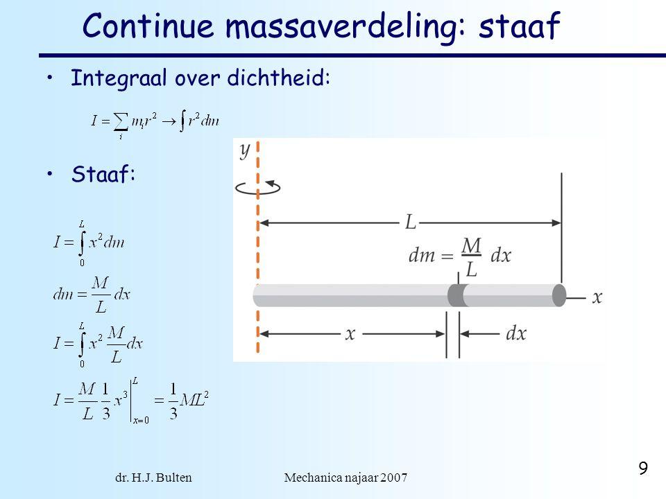 dr. H.J. Bulten Mechanica najaar 2007 9 Continue massaverdeling: staaf •Integraal over dichtheid: •Staaf: