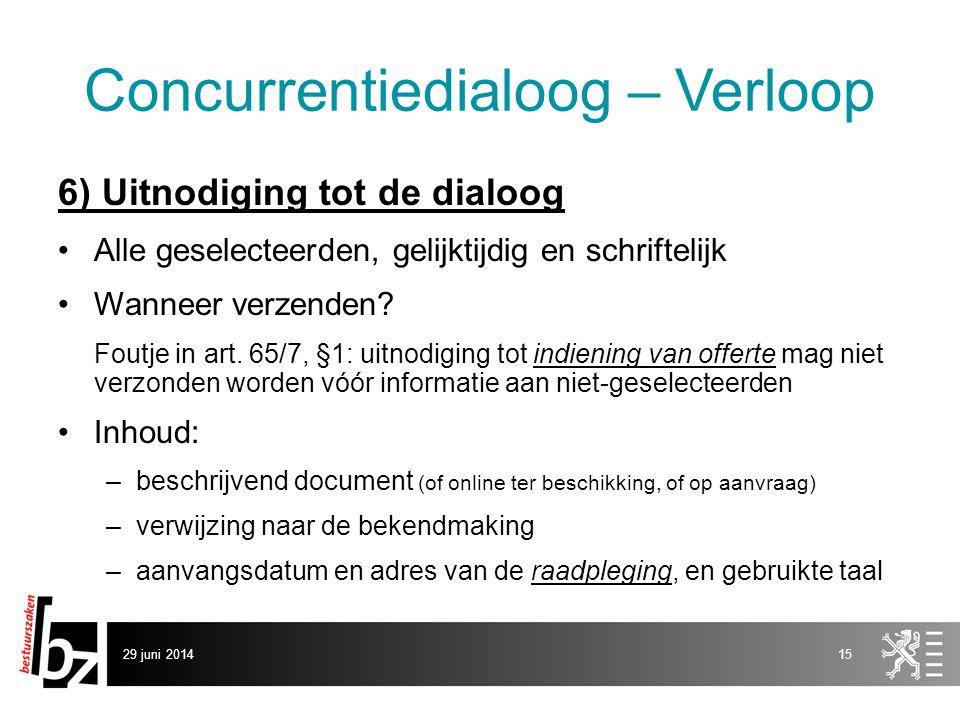 29 juni 201415 Concurrentiedialoog – Verloop 6) Uitnodiging tot de dialoog •Alle geselecteerden, gelijktijdig en schriftelijk •Wanneer verzenden? Fout