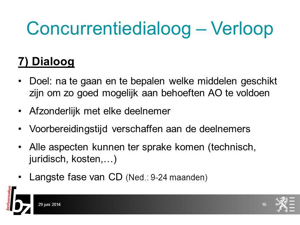 29 juni 201416 Concurrentiedialoog – Verloop 7) Dialoog •Doel: na te gaan en te bepalen welke middelen geschikt zijn om zo goed mogelijk aan behoeften