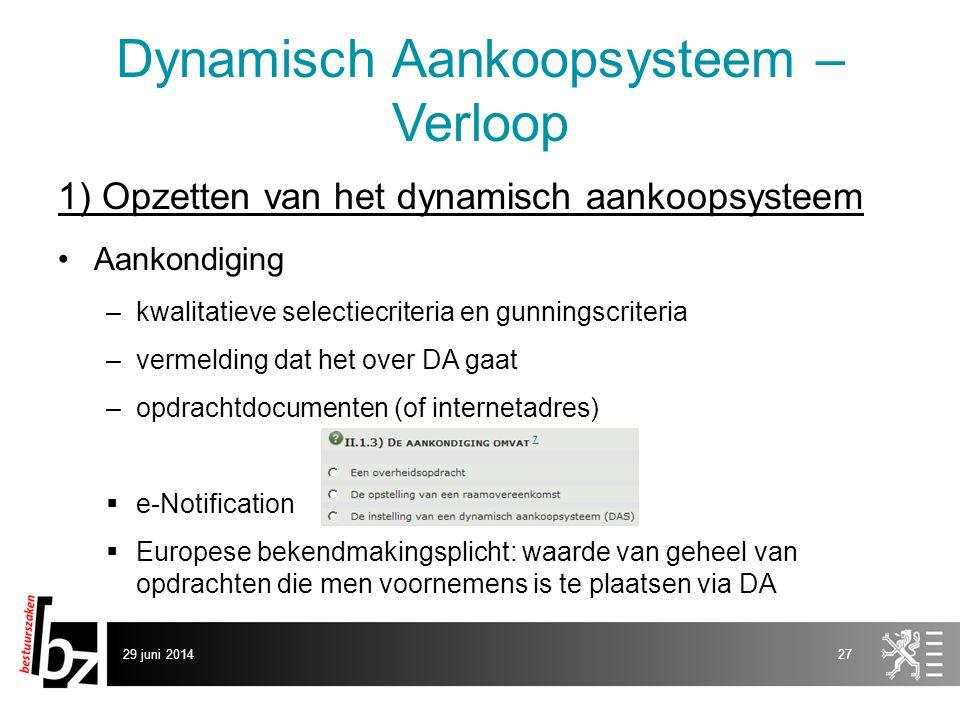 29 juni 201427 Dynamisch Aankoopsysteem – Verloop 1) Opzetten van het dynamisch aankoopsysteem •Aankondiging –kwalitatieve selectiecriteria en gunning