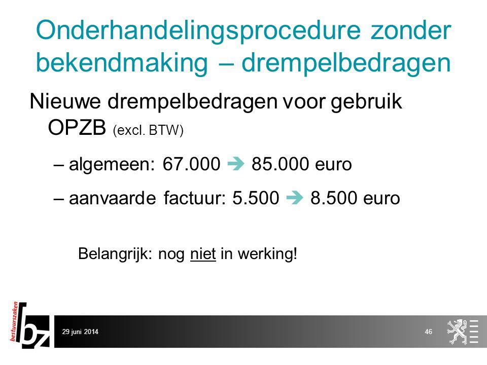 29 juni 201446 Onderhandelingsprocedure zonder bekendmaking – drempelbedragen Nieuwe drempelbedragen voor gebruik OPZB (excl. BTW) –algemeen: 67.000 