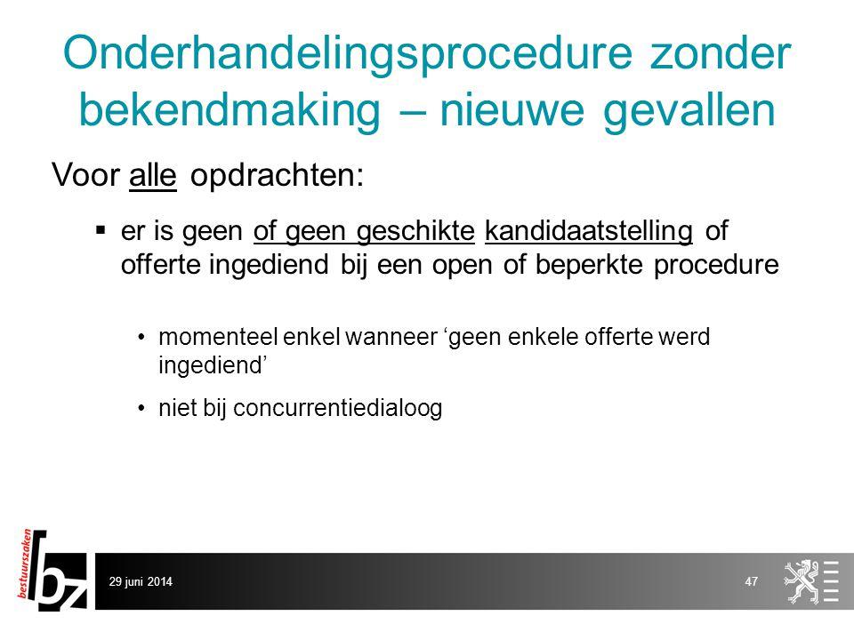 29 juni 201447 Onderhandelingsprocedure zonder bekendmaking – nieuwe gevallen Voor alle opdrachten:  er is geen of geen geschikte kandidaatstelling o