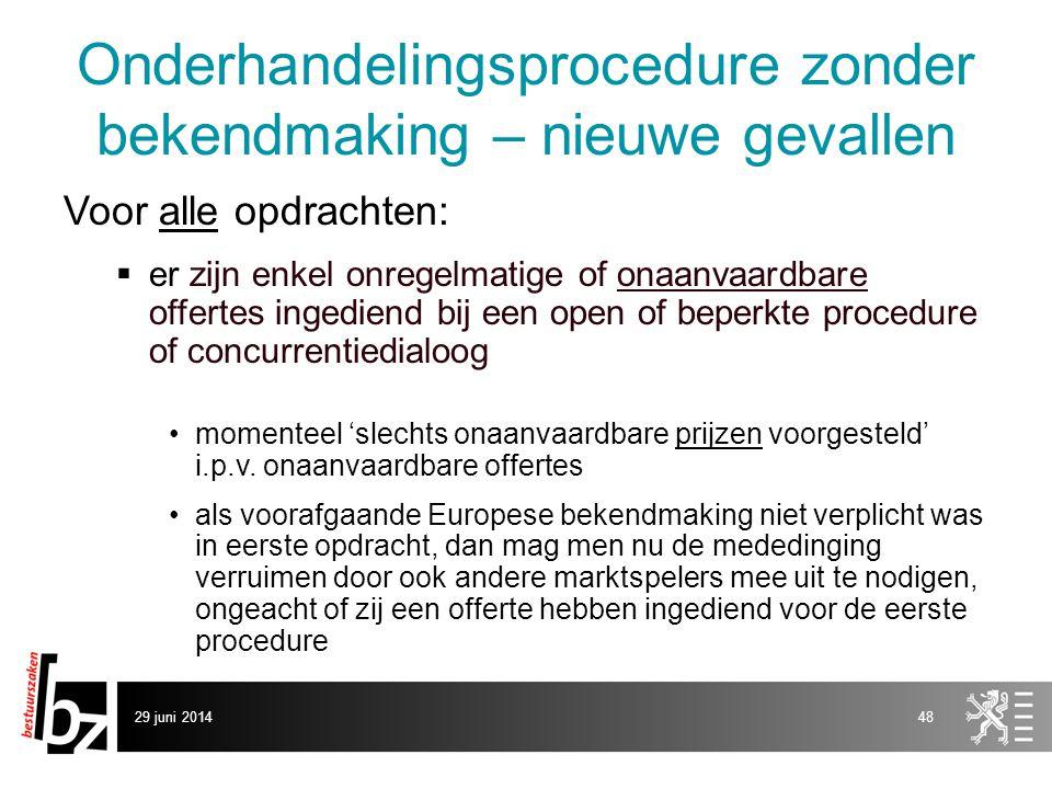 29 juni 201448 Onderhandelingsprocedure zonder bekendmaking – nieuwe gevallen Voor alle opdrachten:  er zijn enkel onregelmatige of onaanvaardbare of