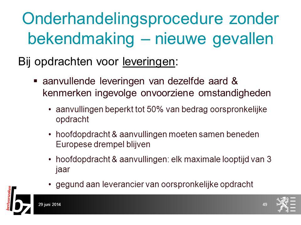 29 juni 201449 Onderhandelingsprocedure zonder bekendmaking – nieuwe gevallen Bij opdrachten voor leveringen:  aanvullende leveringen van dezelfde aa
