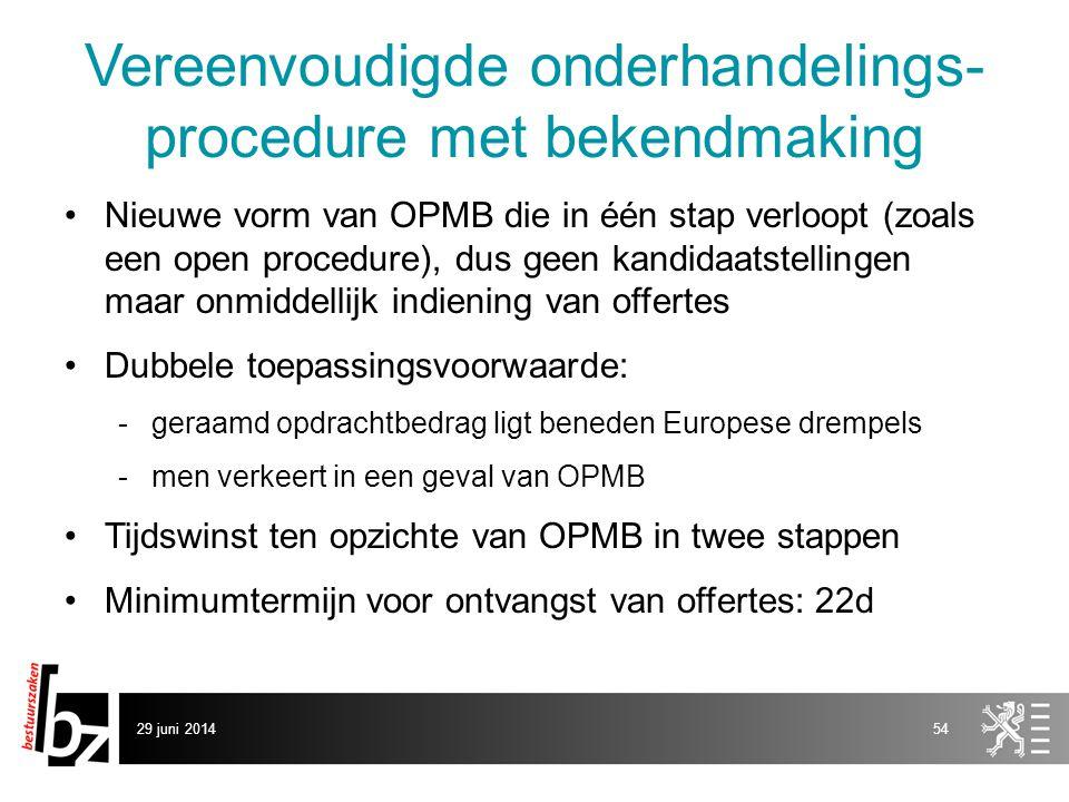 29 juni 201454 Vereenvoudigde onderhandelings- procedure met bekendmaking •Nieuwe vorm van OPMB die in één stap verloopt (zoals een open procedure), d