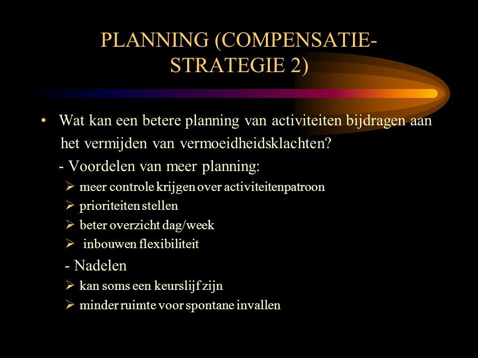 PLANNING (COMPENSATIE- STRATEGIE 2) •Wat kan een betere planning van activiteiten bijdragen aan het vermijden van vermoeidheidsklachten? - Voordelen v