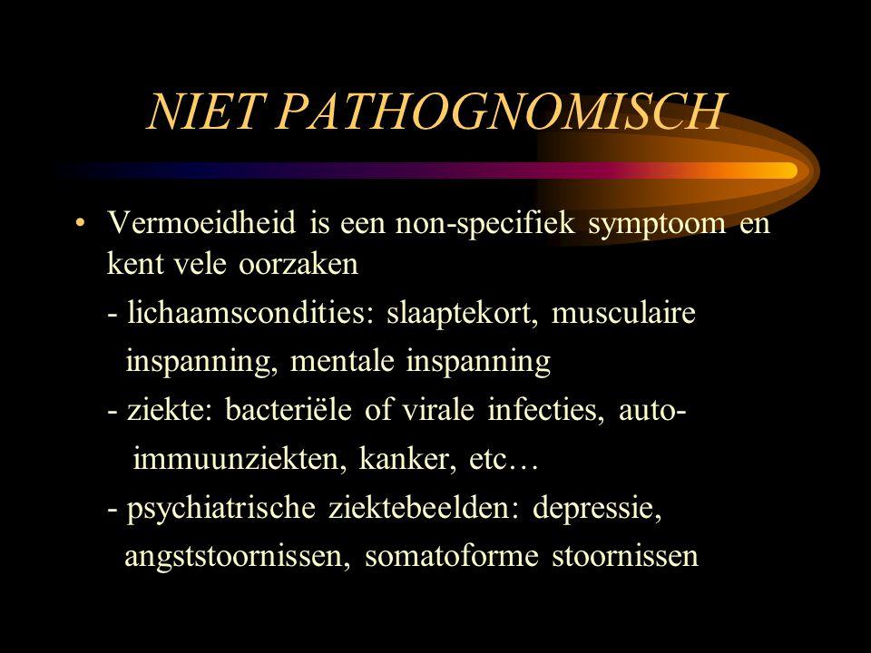 NIET PATHOGNOMISCH •Vermoeidheid is een non-specifiek symptoom en kent vele oorzaken - lichaamscondities: slaaptekort, musculaire inspanning, mentale
