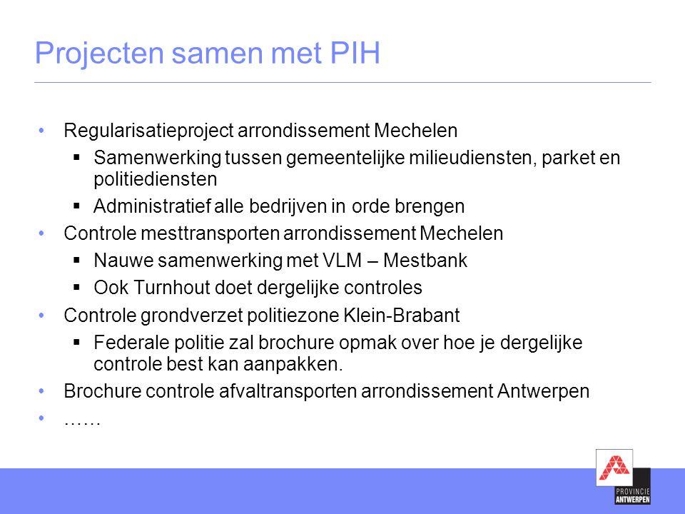 Projecten samen met PIH •Regularisatieproject arrondissement Mechelen  Samenwerking tussen gemeentelijke milieudiensten, parket en politiediensten 