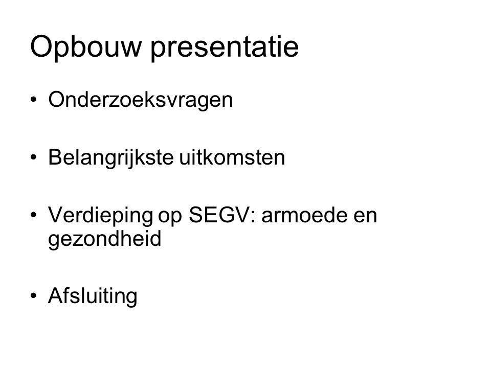 Opbouw presentatie •Onderzoeksvragen •Belangrijkste uitkomsten •Verdieping op SEGV: armoede en gezondheid •Afsluiting
