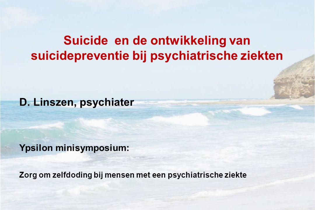 Suicide en de ontwikkeling van suicidepreventie bij psychiatrische ziekten D. Linszen, psychiater Ypsilon minisymposium: Zorg om zelfdoding bij mensen