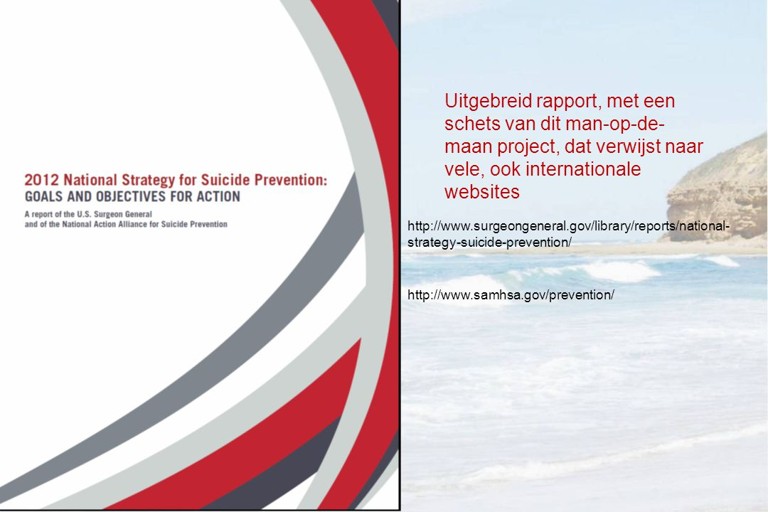 http://www.surgeongeneral.gov/library/reports/national- strategy-suicide-prevention/ Uitgebreid rapport, met een schets van dit man-op-de- maan project, dat verwijst naar vele, ook internationale websites http://www.samhsa.gov/prevention/