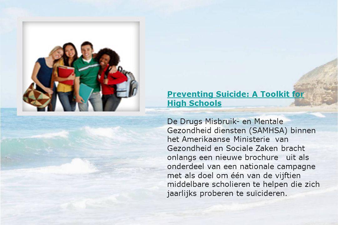 Preventing Suicide: A Toolkit for High Schools De Drugs Misbruik- en Mentale Gezondheid diensten (SAMHSA) binnen het Amerikaanse Ministerie van Gezondheid en Sociale Zaken bracht onlangs een nieuwe brochure uit als onderdeel van een nationale campagne met als doel om één van de vijftien middelbare scholieren te helpen die zich jaarlijks proberen te suïcideren.