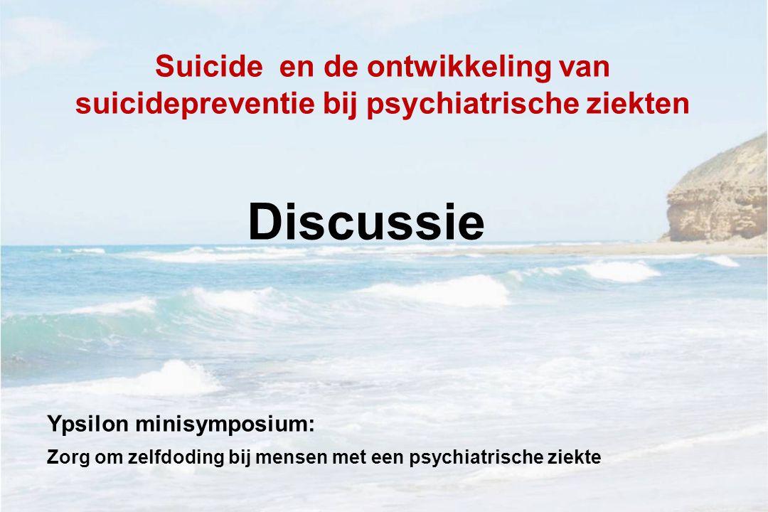Suicide en de ontwikkeling van suicidepreventie bij psychiatrische ziekten Discussie Ypsilon minisymposium: Zorg om zelfdoding bij mensen met een psyc