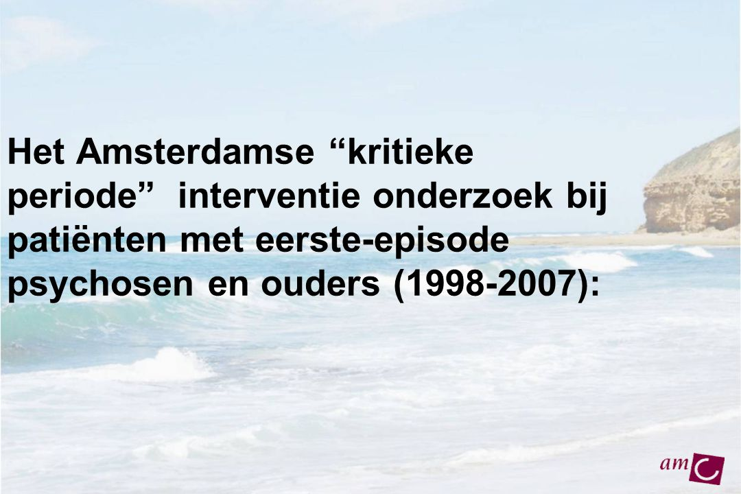 """Het Amsterdamse """"kritieke periode"""" interventie onderzoek bij patiënten met eerste-episode psychosen en ouders (1998-2007):"""