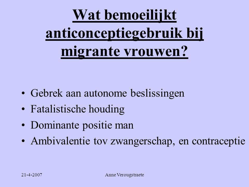 21-4-2007Anne Verougstraete Wat bemoeilijkt anticonceptiegebruik bij migrante vrouwen? •Gebrek aan autonome beslissingen •Fatalistische houding •Domin