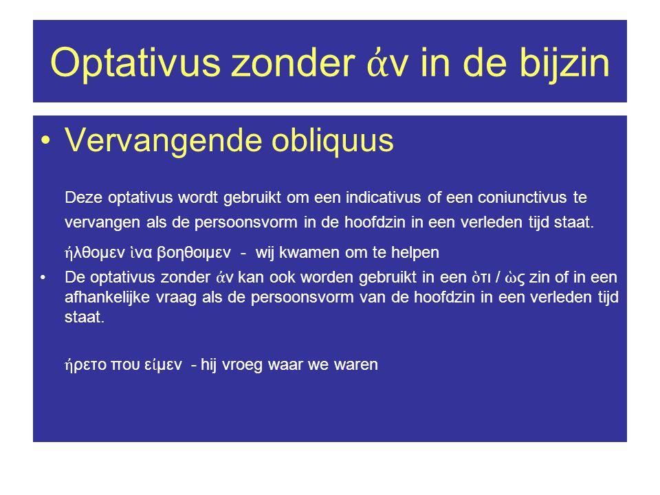 Optativus zonder ἀ ν in de bijzin •Vervangende obliquus Deze optativus wordt gebruikt om een indicativus of een coniunctivus te vervangen als de persoonsvorm in de hoofdzin in een verleden tijd staat.