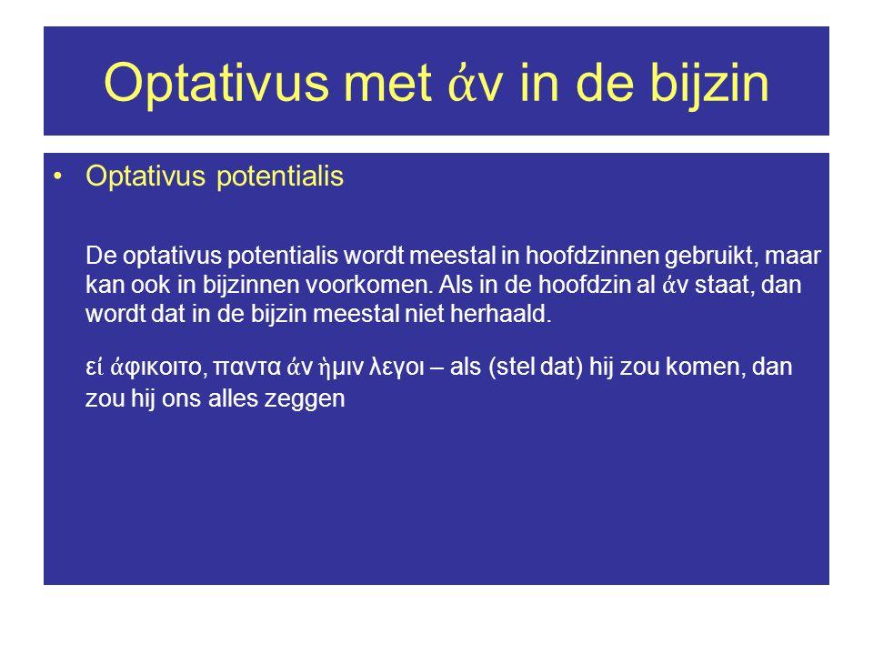 Optativus met ἀ ν in de bijzin •Optativus potentialis De optativus potentialis wordt meestal in hoofdzinnen gebruikt, maar kan ook in bijzinnen voorkomen.