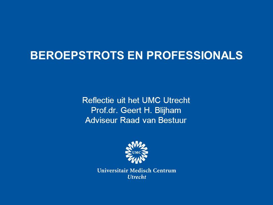 BEROEPSTROTS EN PROFESSIONALS Reflectie uit het UMC Utrecht Prof.dr. Geert H. Blijham Adviseur Raad van Bestuur