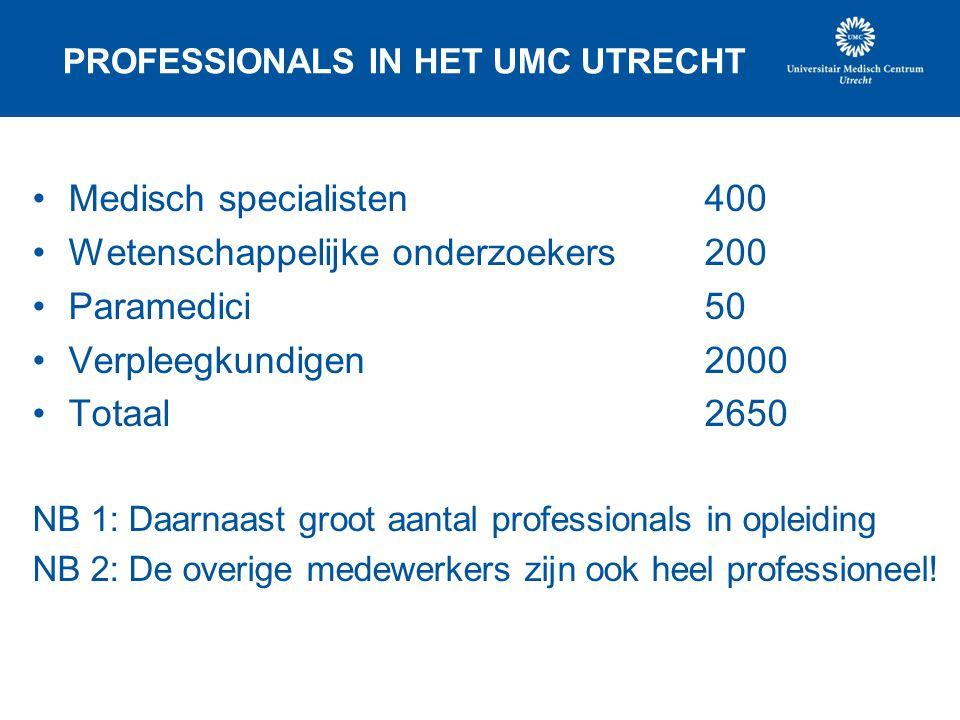 PROFESSIONALS IN HET UMC UTRECHT •Medisch specialisten 400 •Wetenschappelijke onderzoekers 200 •Paramedici 50 •Verpleegkundigen 2000 •Totaal 2650 NB 1