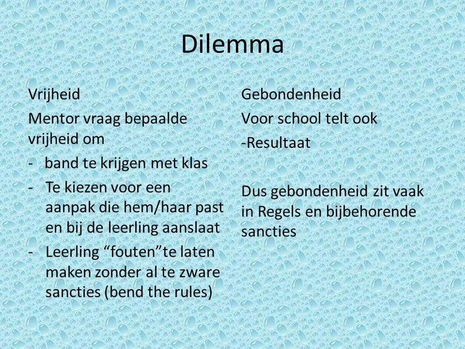 Dilemma Vrijheid Mentor vraag bepaalde vrijheid om - band te krijgen met klas -Te kiezen voor een aanpak die hem/haar past en bij de leerling aanslaat