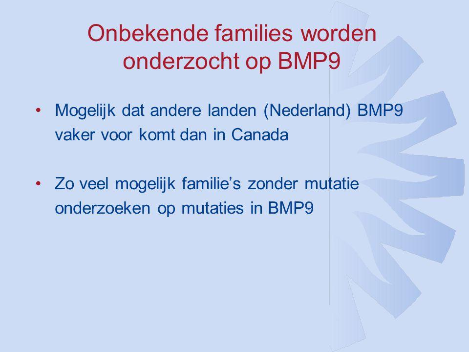 Onbekende families worden onderzocht op BMP9 •Mogelijk dat andere landen (Nederland) BMP9 vaker voor komt dan in Canada •Zo veel mogelijk familie's zonder mutatie onderzoeken op mutaties in BMP9