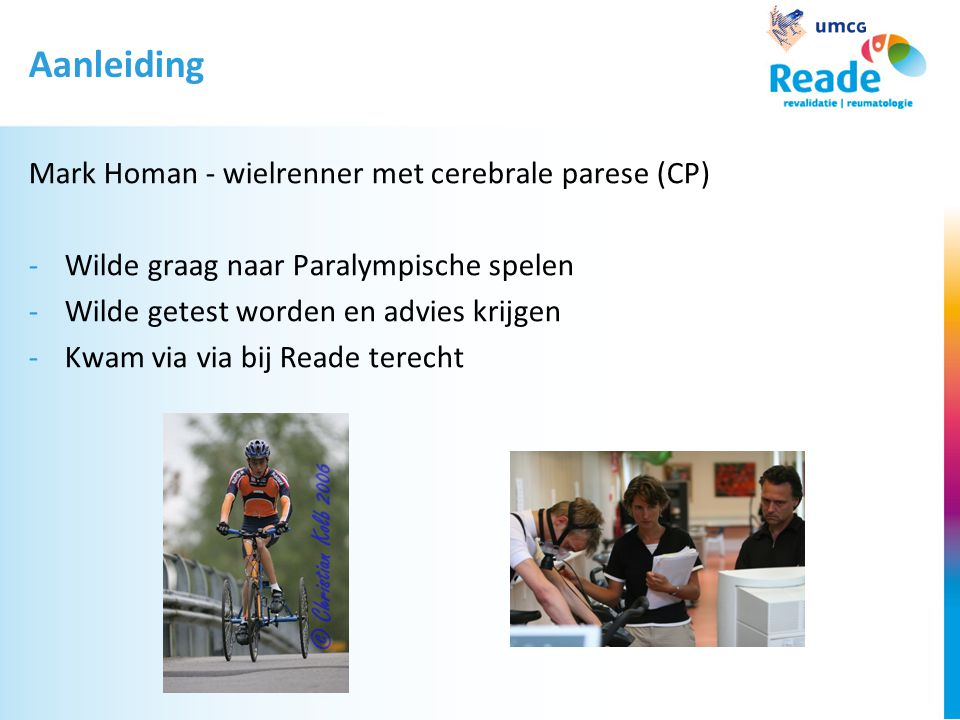 Aanleiding Mark Homan - wielrenner met cerebrale parese (CP) -Wilde graag naar Paralympische spelen -Wilde getest worden en advies krijgen -Kwam via via bij Reade terecht