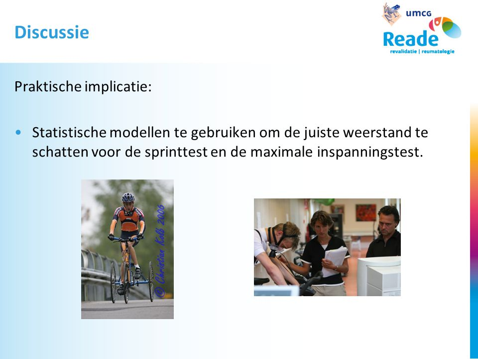 Discussie Praktische implicatie: •Statistische modellen te gebruiken om de juiste weerstand te schatten voor de sprinttest en de maximale inspanningstest.