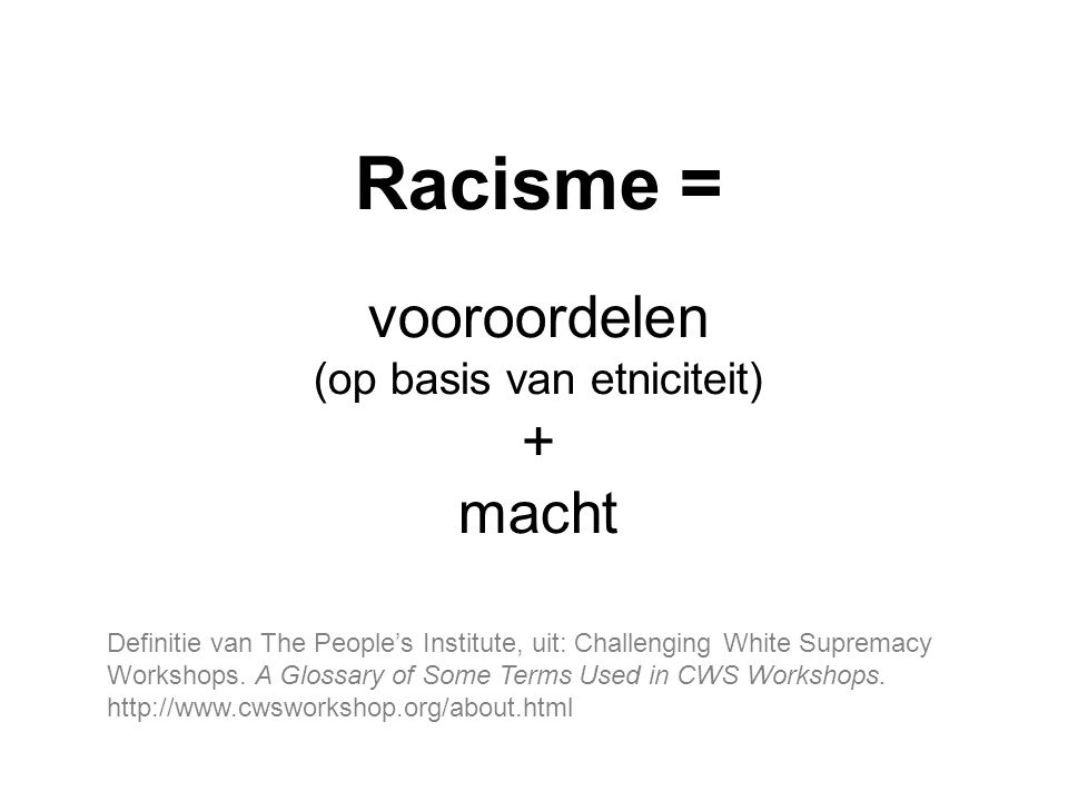Racisme = vooroordelen (op basis van etniciteit) + macht Definitie van The People's Institute, uit: Challenging White Supremacy Workshops. A Glossary
