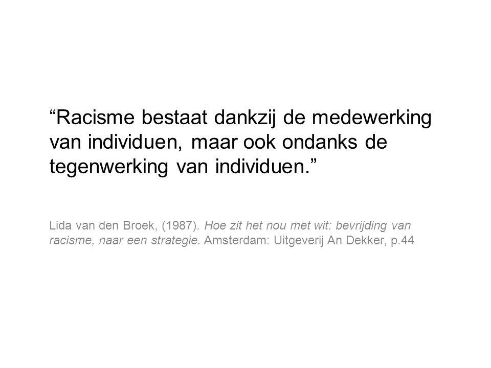 """""""Racisme bestaat dankzij de medewerking van individuen, maar ook ondanks de tegenwerking van individuen."""" Lida van den Broek, (1987). Hoe zit het nou"""