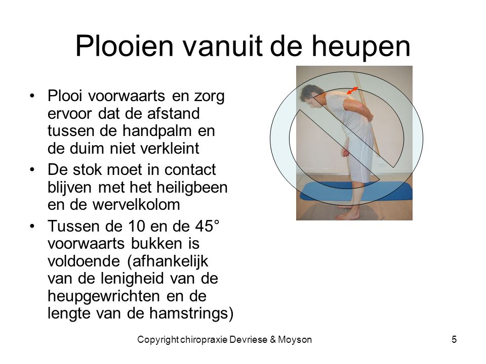 Plooien vanuit de heupen •Plooi voorwaarts en zorg ervoor dat de afstand tussen de handpalm en de duim niet verkleint •De stok moet in contact blijven