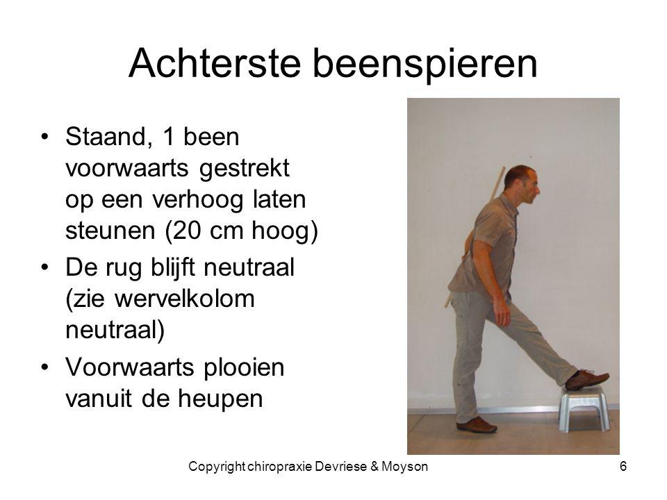 Achterste beenspieren •Staand, 1 been voorwaarts gestrekt op een verhoog laten steunen (20 cm hoog) •De rug blijft neutraal (zie wervelkolom neutraal) •Voorwaarts plooien vanuit de heupen 6Copyright chiropraxie Devriese & Moyson