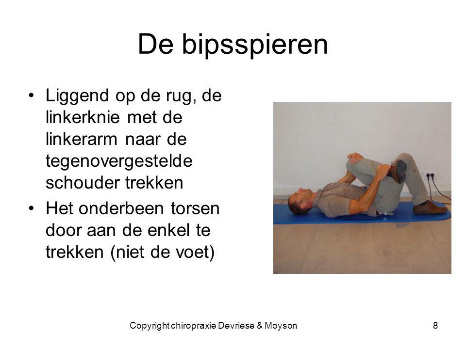 De bipsspieren •Liggend op de rug, de linkerknie met de linkerarm naar de tegenovergestelde schouder trekken •Het onderbeen torsen door aan de enkel te trekken (niet de voet) 8Copyright chiropraxie Devriese & Moyson