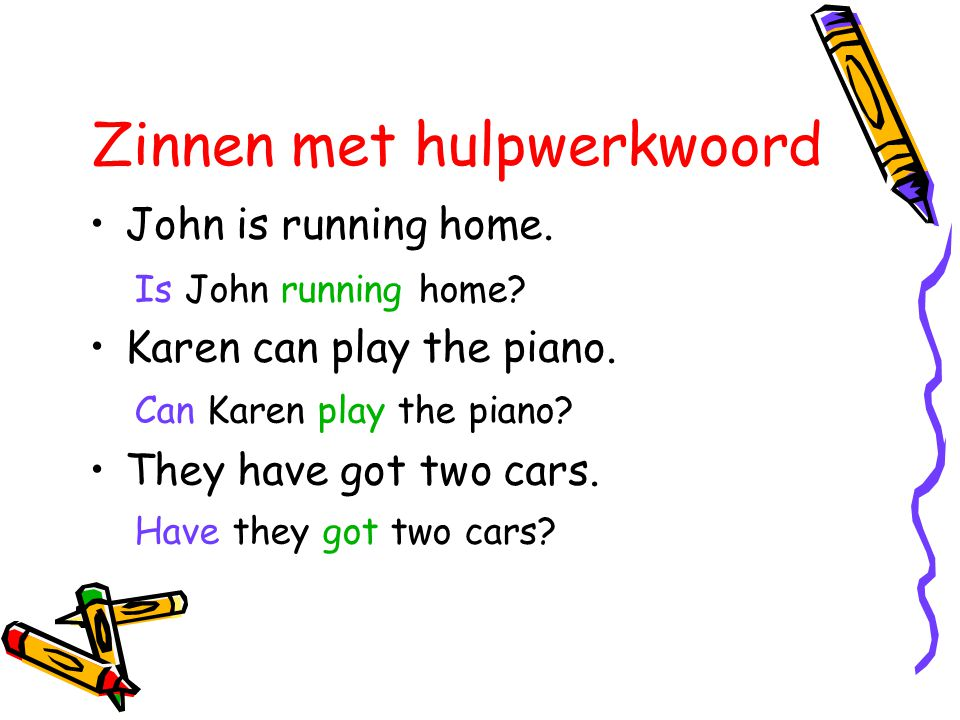 Zinnen met hulpwerkwoord Is John running home? Can Karen play the piano? Have they got two cars? •John is running home. •Karen can play the piano. •Th