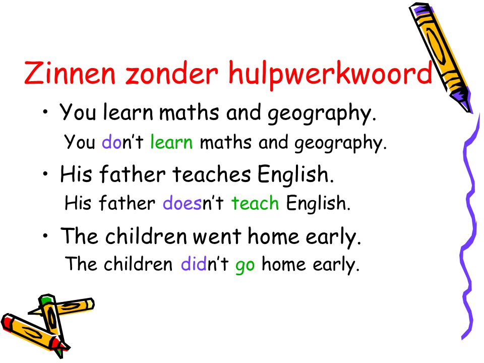 Zinnen zonder hulpwerkwoord •You learn maths and geography. •His father teaches English. •The children went home early. You don't learn maths and geog