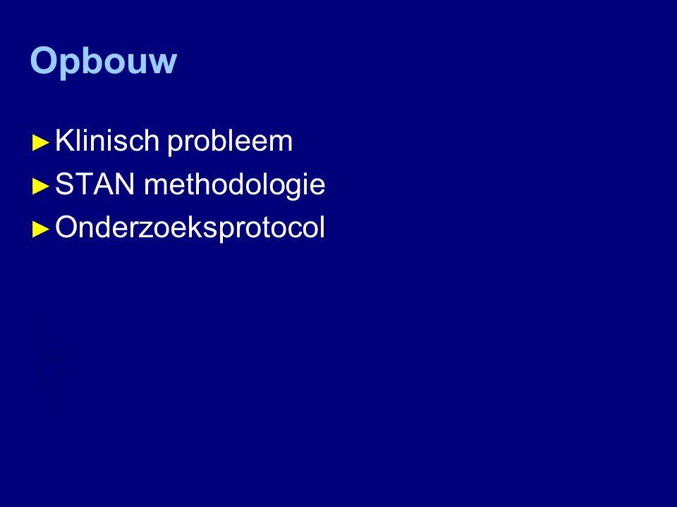 Opbouw ► Klinisch probleem ► STAN methodologie ► Onderzoeksprotocol