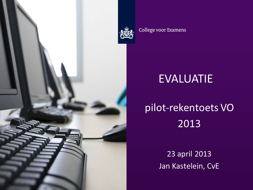 EVALUATIE pilot-rekentoets VO 2013 23 april 2013 Jan Kastelein, CvE