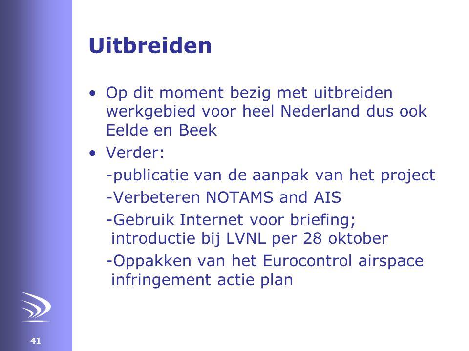 41 Uitbreiden •Op dit moment bezig met uitbreiden werkgebied voor heel Nederland dus ook Eelde en Beek •Verder: -publicatie van de aanpak van het project -Verbeteren NOTAMS and AIS -Gebruik Internet voor briefing; introductie bij LVNL per 28 oktober -Oppakken van het Eurocontrol airspace infringement actie plan