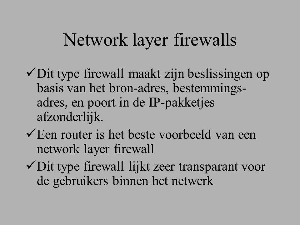 Network layer firewalls  Dit type firewall maakt zijn beslissingen op basis van het bron-adres, bestemmings- adres, en poort in de IP-pakketjes afzonderlijk.