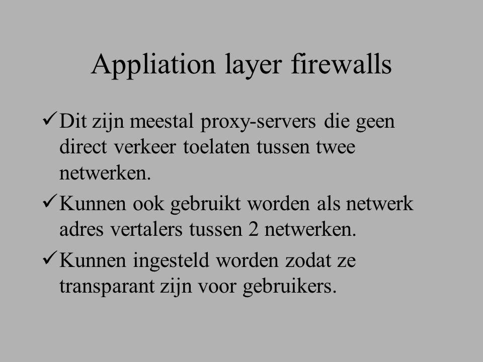 Appliation layer firewalls  Dit zijn meestal proxy-servers die geen direct verkeer toelaten tussen twee netwerken.