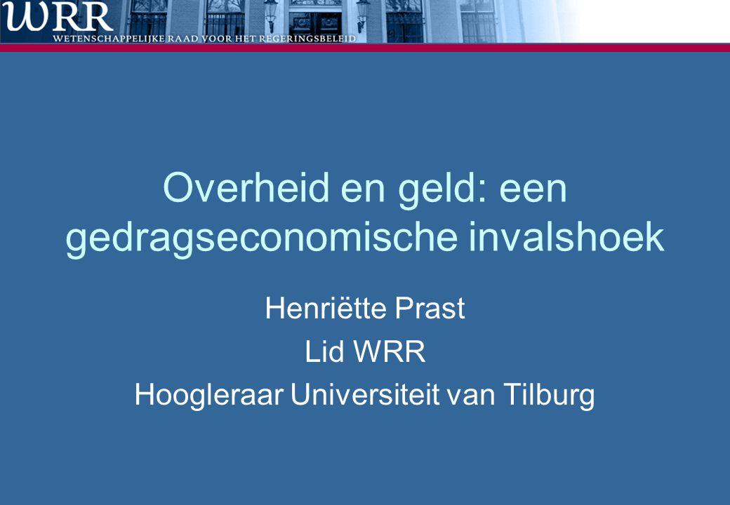 Overheid en geld: een gedragseconomische invalshoek Henriëtte Prast Lid WRR Hoogleraar Universiteit van Tilburg
