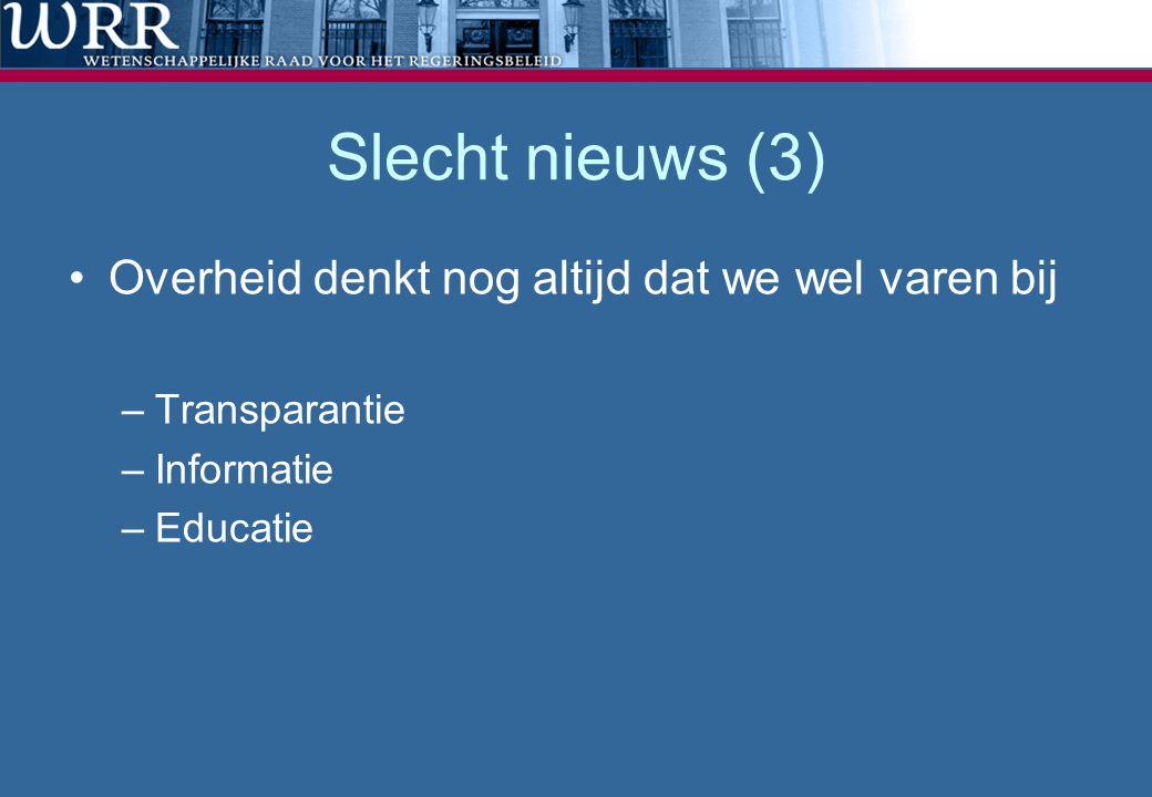 Slecht nieuws (3) •Overheid denkt nog altijd dat we wel varen bij –Transparantie –Informatie –Educatie