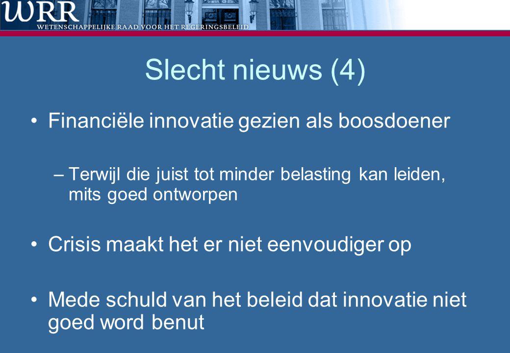 Slecht nieuws (4) •Financiële innovatie gezien als boosdoener –Terwijl die juist tot minder belasting kan leiden, mits goed ontworpen •Crisis maakt he