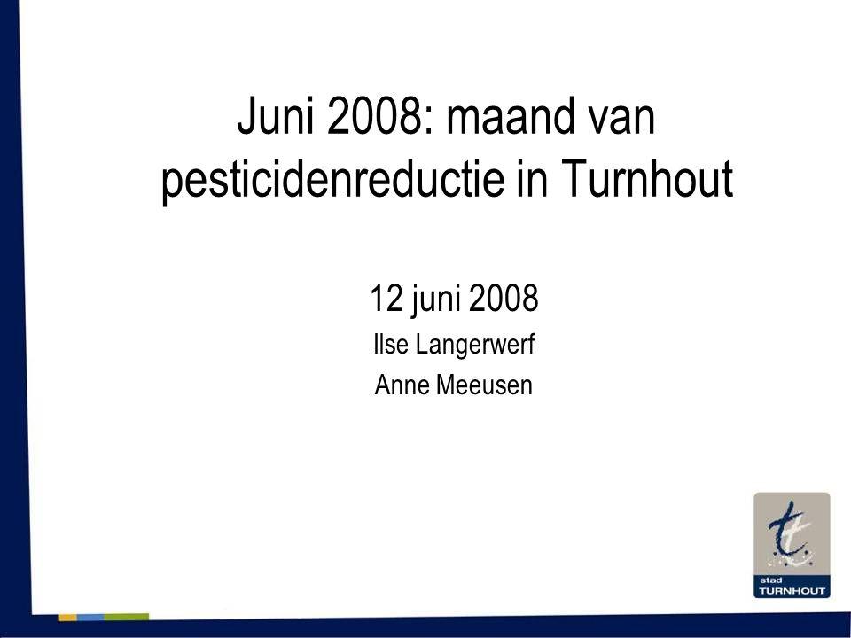 Juni 2008: maand van pesticidenreductie in Turnhout 12 juni 2008 Ilse Langerwerf Anne Meeusen