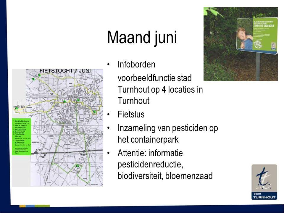 Maand juni •Infoborden voorbeeldfunctie stad Turnhout op 4 locaties in Turnhout •Fietslus •Inzameling van pesticiden op het containerpark •Attentie: informatie pesticidenreductie, biodiversiteit, bloemenzaad