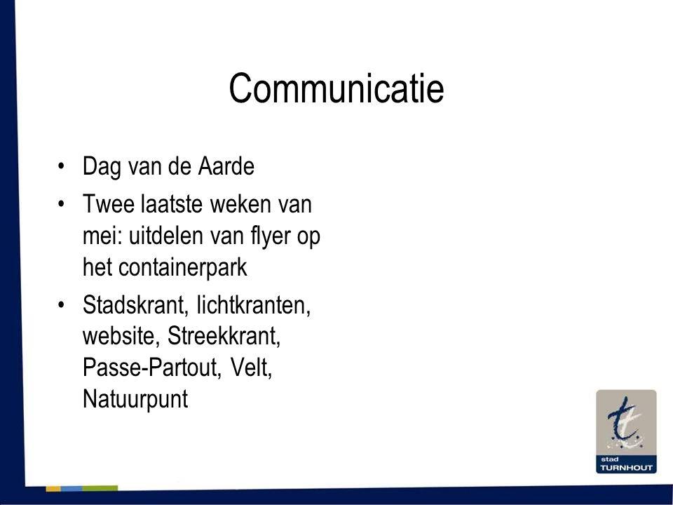 Communicatie •Dag van de Aarde •Twee laatste weken van mei: uitdelen van flyer op het containerpark •Stadskrant, lichtkranten, website, Streekkrant, P