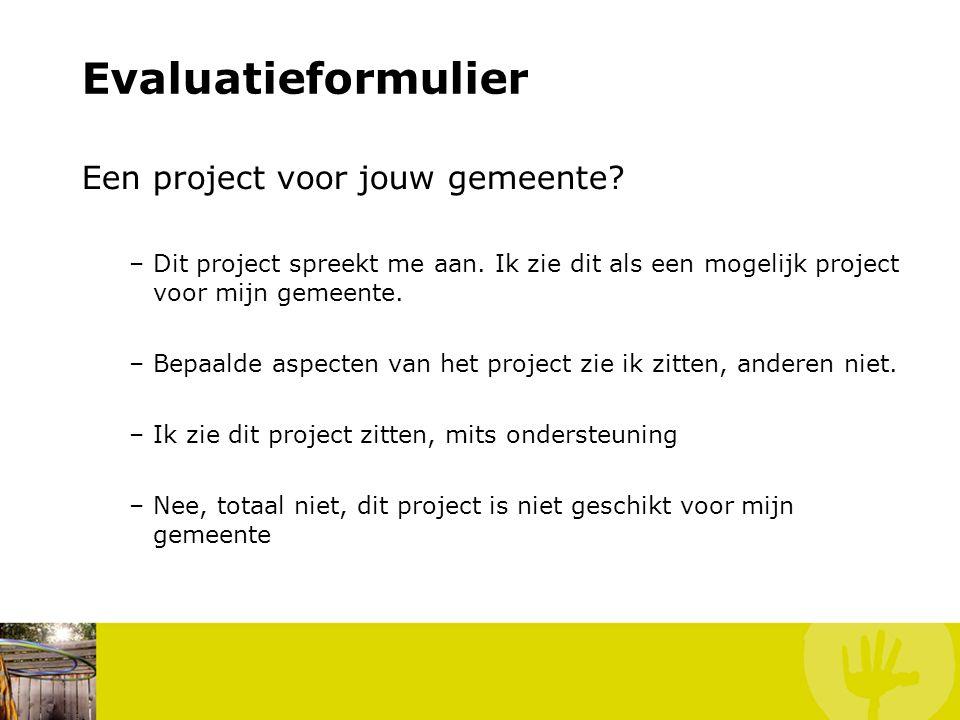Evaluatieformulier Een project voor jouw gemeente? –Dit project spreekt me aan. Ik zie dit als een mogelijk project voor mijn gemeente. –Bepaalde aspe