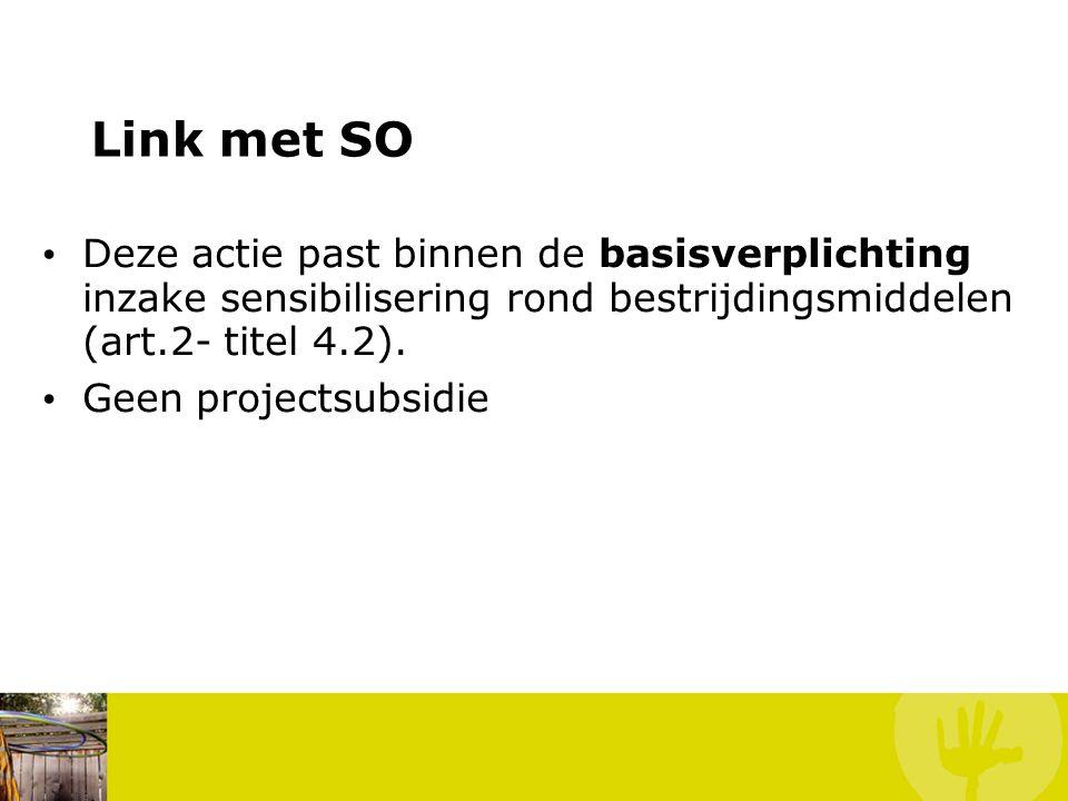 Link met SO • Deze actie past binnen de basisverplichting inzake sensibilisering rond bestrijdingsmiddelen (art.2- titel 4.2). • Geen projectsubsidie