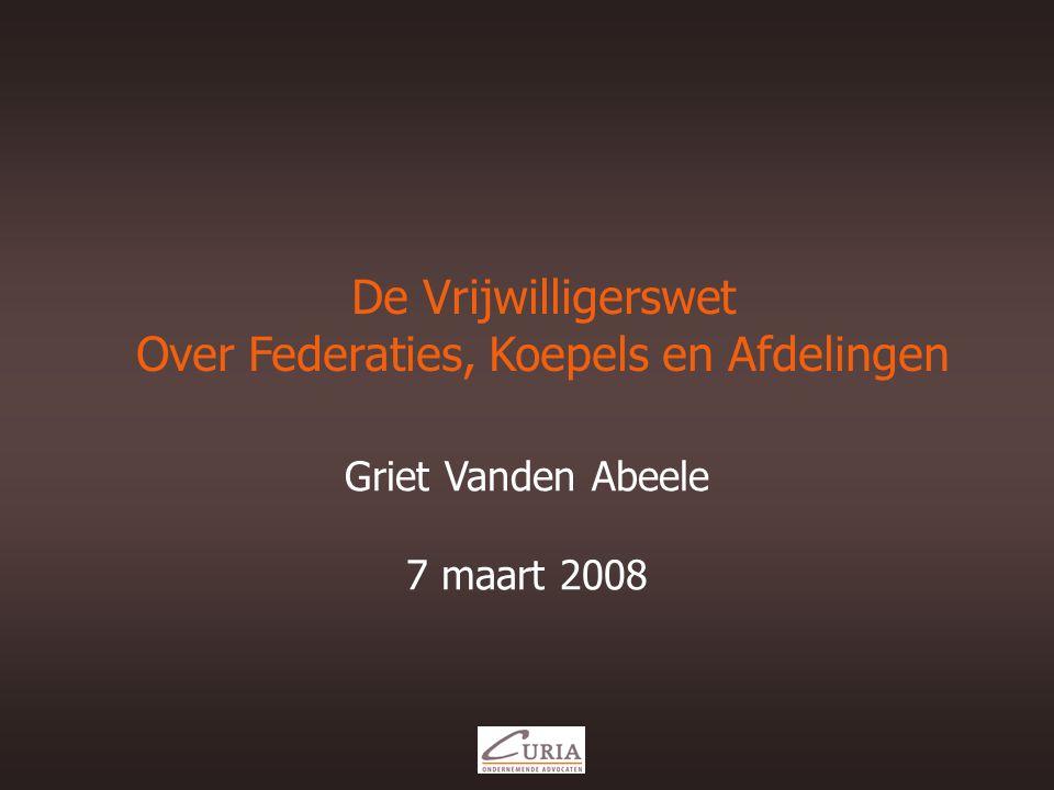 De Vrijwilligerswet Over Federaties, Koepels en Afdelingen Griet Vanden Abeele 7 maart 2008