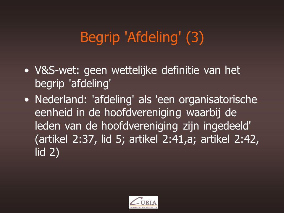 Begrip Afdeling (3) •V&S-wet: geen wettelijke definitie van het begrip afdeling •Nederland: afdeling als een organisatorische eenheid in de hoofdvereniging waarbij de leden van de hoofdvereniging zijn ingedeeld (artikel 2:37, lid 5; artikel 2:41,a; artikel 2:42, lid 2)