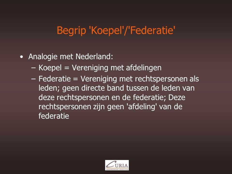 Begrip Koepel / Federatie •Analogie met Nederland: –Koepel = Vereniging met afdelingen –Federatie = Vereniging met rechtspersonen als leden; geen directe band tussen de leden van deze rechtspersonen en de federatie; Deze rechtspersonen zijn geen afdeling van de federatie